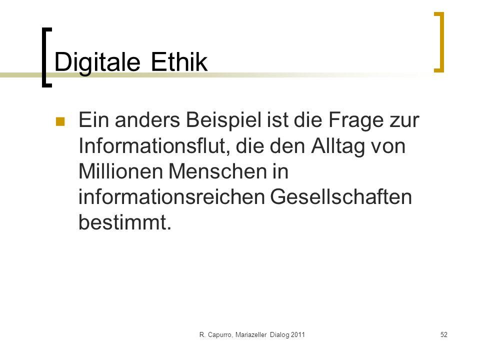 R. Capurro, Mariazeller Dialog 201152 Digitale Ethik Ein anders Beispiel ist die Frage zur Informationsflut, die den Alltag von Millionen Menschen in