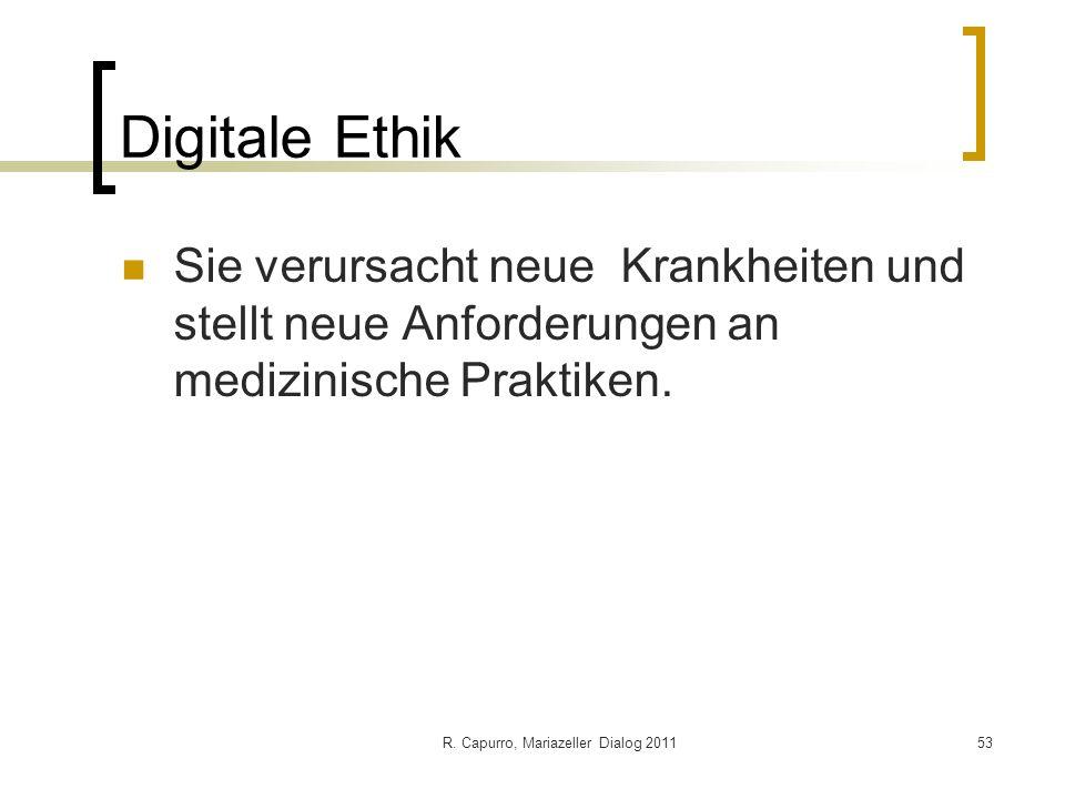 R. Capurro, Mariazeller Dialog 201153 Digitale Ethik Sie verursacht neue Krankheiten und stellt neue Anforderungen an medizinische Praktiken.