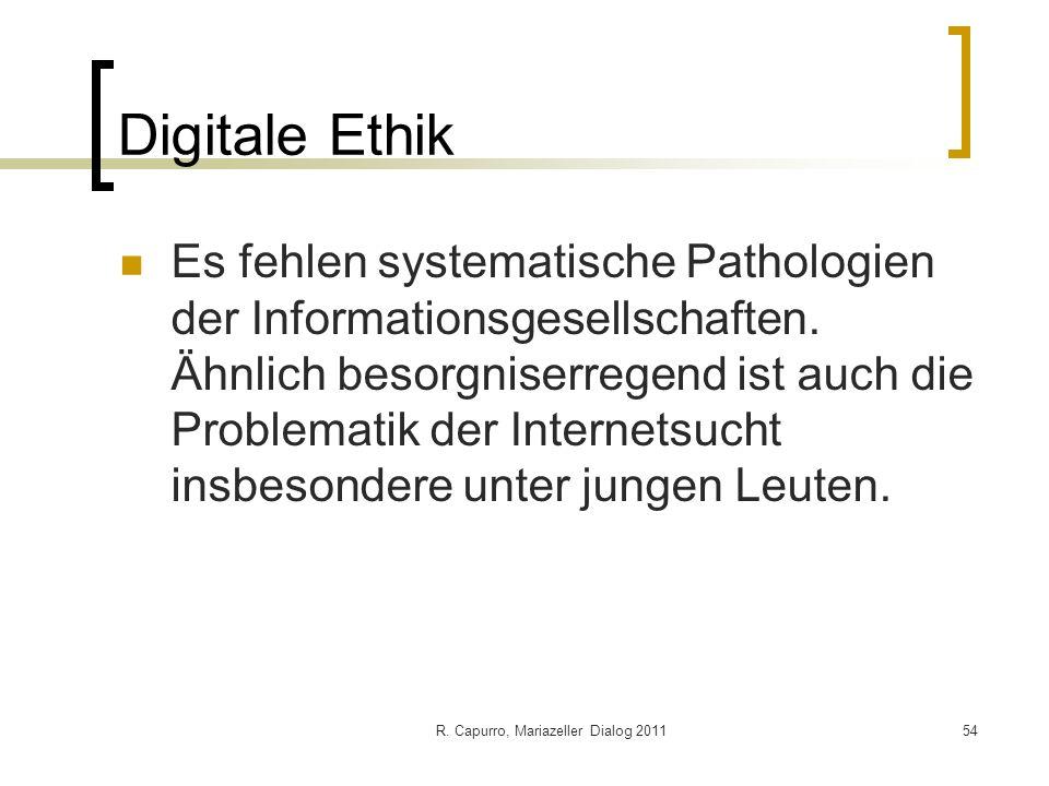 R. Capurro, Mariazeller Dialog 201154 Digitale Ethik Es fehlen systematische Pathologien der Informationsgesellschaften. Ähnlich besorgniserregend ist