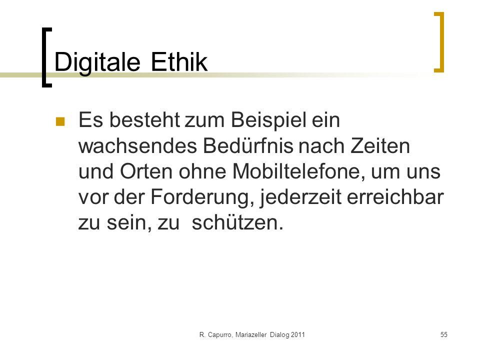 R. Capurro, Mariazeller Dialog 201155 Digitale Ethik Es besteht zum Beispiel ein wachsendes Bedürfnis nach Zeiten und Orten ohne Mobiltelefone, um uns