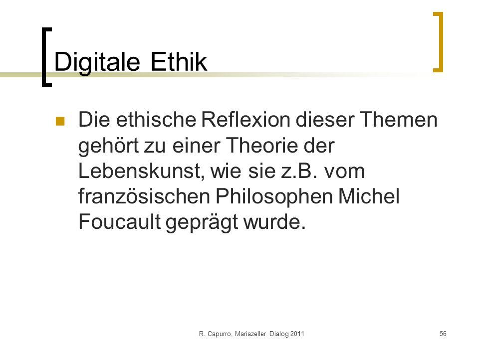 R. Capurro, Mariazeller Dialog 201156 Digitale Ethik Die ethische Reflexion dieser Themen gehört zu einer Theorie der Lebenskunst, wie sie z.B. vom fr