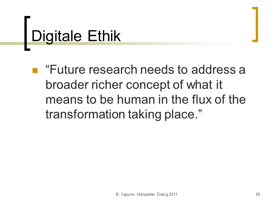 R. Capurro, Mariazeller Dialog 201165 Digitale Ethik Future research needs to address a broader richer concept of what it means to be human in the flu
