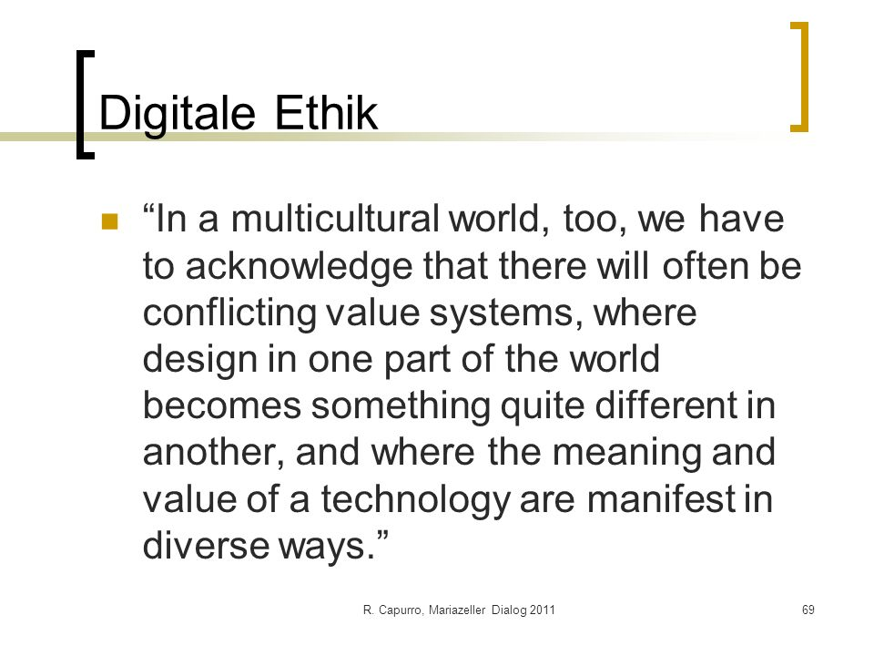 R. Capurro, Mariazeller Dialog 201169 Digitale Ethik In a multicultural world, too, we have to acknowledge that there will often be conflicting value