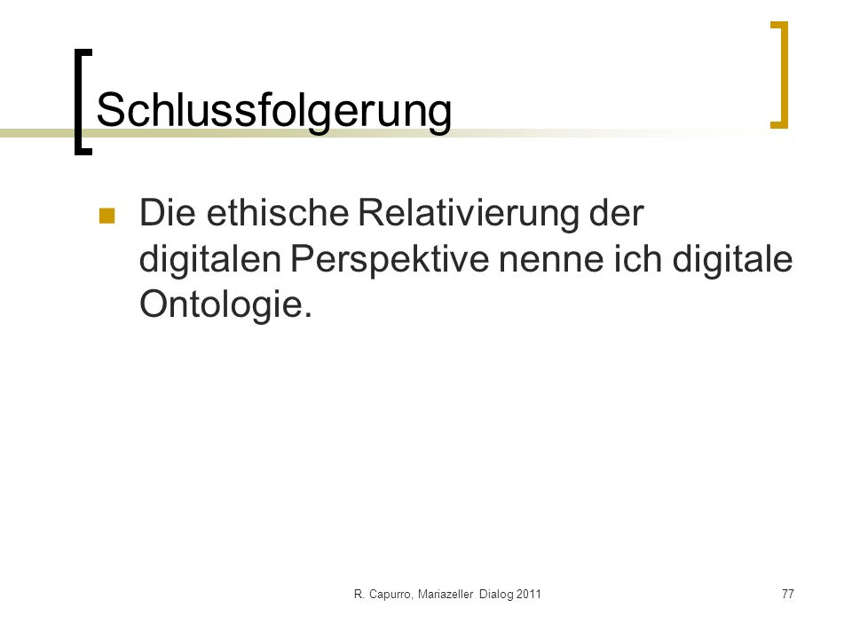 R. Capurro, Mariazeller Dialog 201177 Schlussfolgerung Die ethische Relativierung der digitalen Perspektive nenne ich digitale Ontologie.
