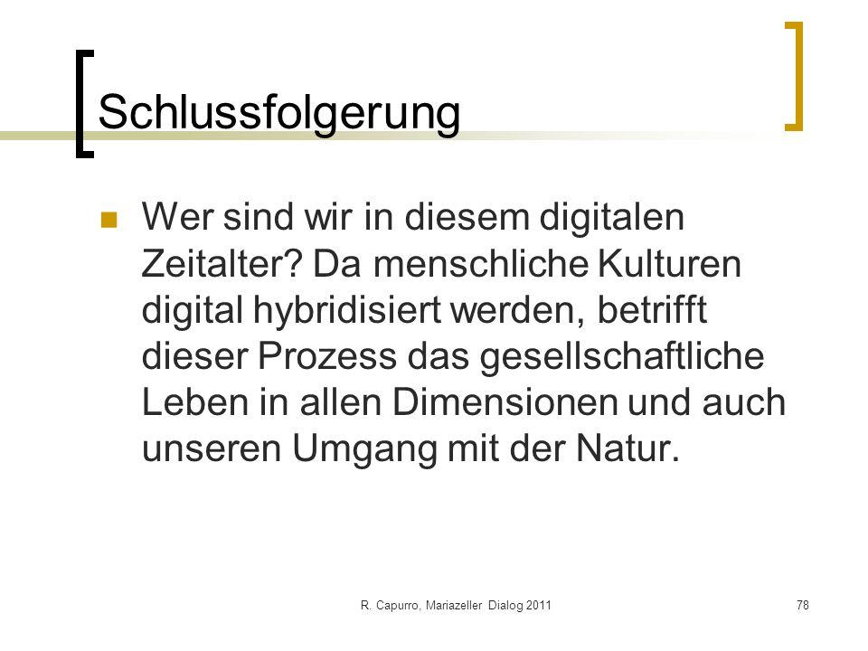 R. Capurro, Mariazeller Dialog 201178 Schlussfolgerung Wer sind wir in diesem digitalen Zeitalter? Da menschliche Kulturen digital hybridisiert werden