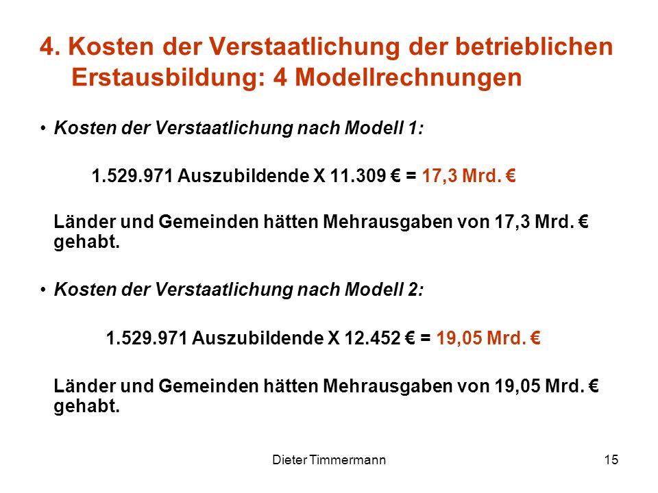 Dieter Timmermann15 Kosten der Verstaatlichung nach Modell 1: 1.529.971 Auszubildende X 11.309 = 17,3 Mrd. Länder und Gemeinden hätten Mehrausgaben vo