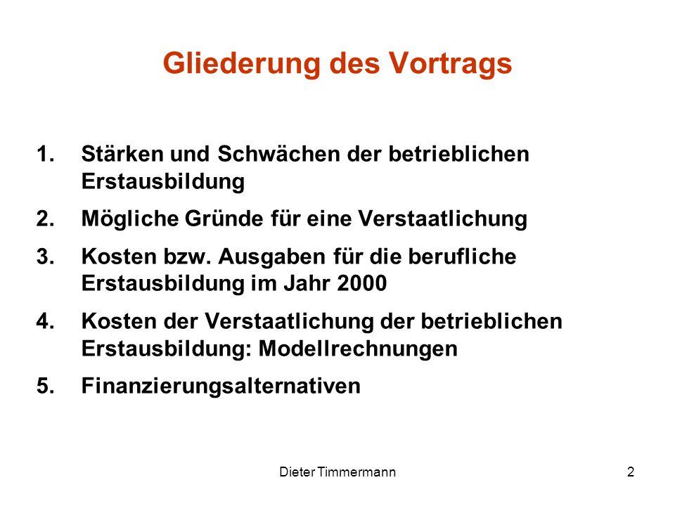Dieter Timmermann2 Gliederung des Vortrags 1.Stärken und Schwächen der betrieblichen Erstausbildung 2.Mögliche Gründe für eine Verstaatlichung 3.Koste