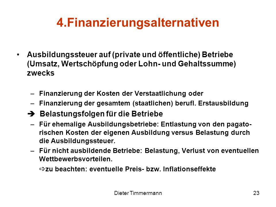 Dieter Timmermann23 4.Finanzierungsalternativen Ausbildungssteuer auf (private und öffentliche) Betriebe (Umsatz, Wertschöpfung oder Lohn- und Gehalts