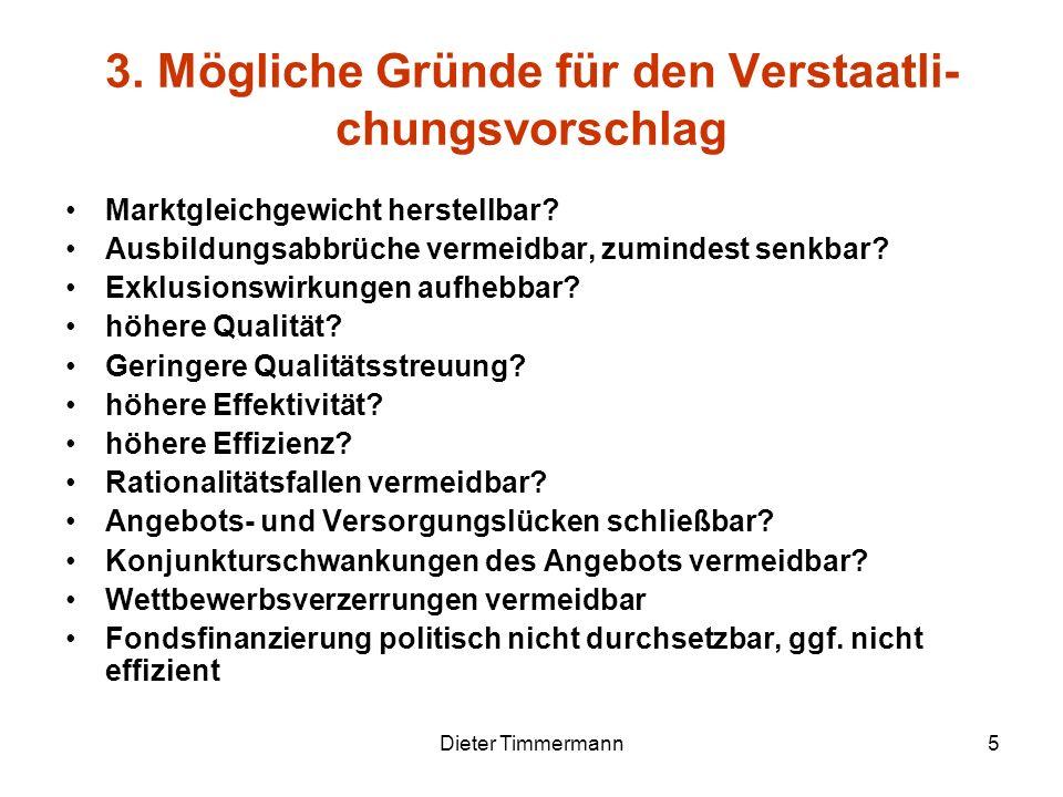 Dieter Timmermann5 3. Mögliche Gründe für den Verstaatli- chungsvorschlag Marktgleichgewicht herstellbar? Ausbildungsabbrüche vermeidbar, zumindest se