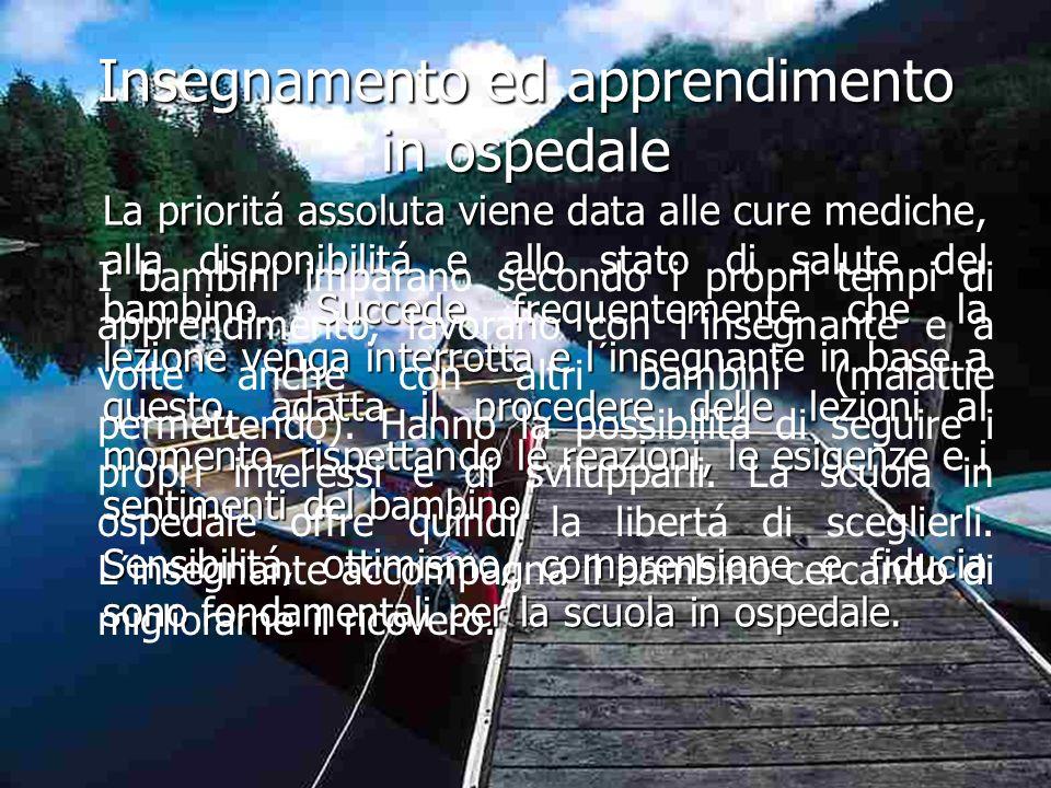 Insegnamento ed apprendimento in ospedale La prioritá assoluta viene data alle cure mediche, alla disponibilitá e allo stato di salute del bambino. Su