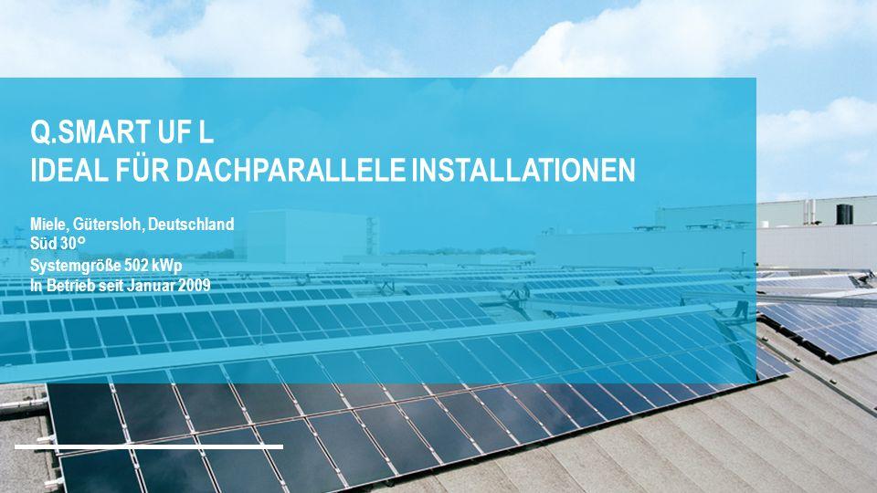 Q.SMART UF L IDEAL FÜR DACHPARALLELE INSTALLATIONEN Miele, Gütersloh, Deutschland Süd 30° Systemgröße 502 kWp In Betrieb seit Januar 2009