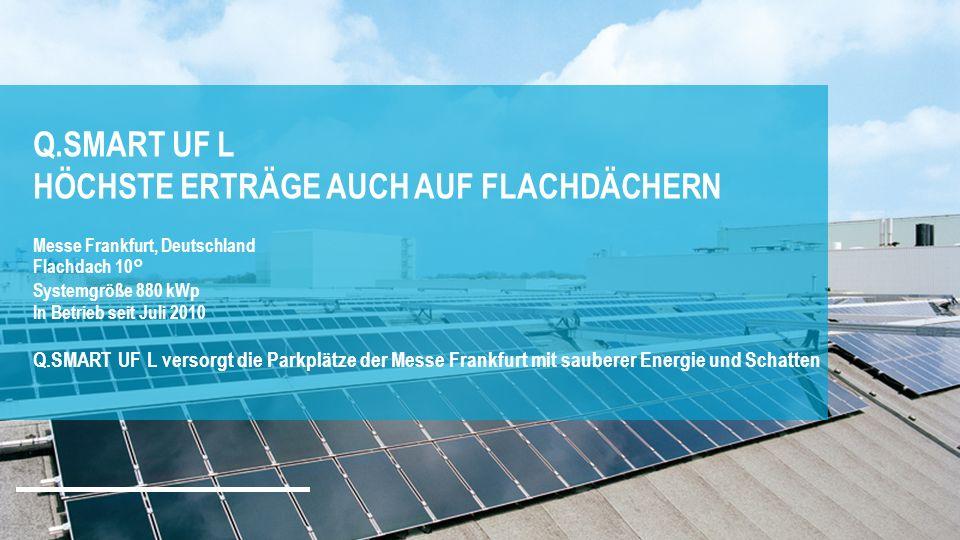 Q.SMART UF L HÖCHSTE ERTRÄGE AUCH AUF FLACHDÄCHERN Messe Frankfurt, Deutschland Flachdach 10° Systemgröße 880 kWp In Betrieb seit Juli 2010 Q.SMART UF
