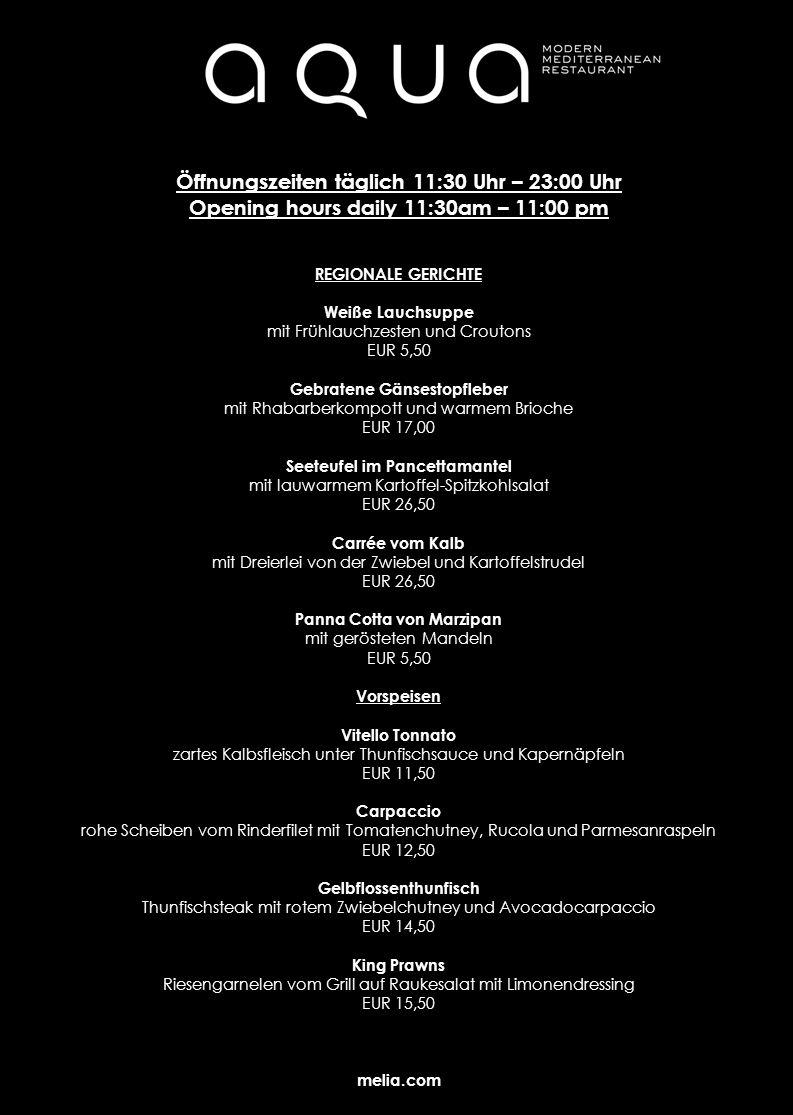 Öffnungszeiten täglich 11:30 Uhr – 23:00 Uhr Opening hours daily 11:30am – 11:00 pm REGIONALE GERICHTE Weiße Lauchsuppe mit Frühlauchzesten und Croutons EUR 5,50 Gebratene Gänsestopfleber mit Rhabarberkompott und warmem Brioche EUR 17,00 Seeteufel im Pancettamantel mit lauwarmem Kartoffel-Spitzkohlsalat EUR 26,50 Carrée vom Kalb mit Dreierlei von der Zwiebel und Kartoffelstrudel EUR 26,50 Panna Cotta von Marzipan mit gerösteten Mandeln EUR 5,50 Vorspeisen Vitello Tonnato zartes Kalbsfleisch unter Thunfischsauce und Kapernäpfeln EUR 11,50 Carpaccio rohe Scheiben vom Rinderfilet mit Tomatenchutney, Rucola und Parmesanraspeln EUR 12,50 Gelbflossenthunfisch Thunfischsteak mit rotem Zwiebelchutney und Avocadocarpaccio EUR 14,50 King Prawns Riesengarnelen vom Grill auf Raukesalat mit Limonendressing EUR 15,50 melia.com