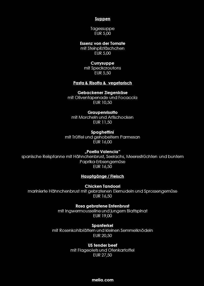 Hauptgänge / Fisch Lachsmedaillons mit Zitronenbuttersauce, Blattspinat und Drillingen EUR 14,50 Filet vom Loubina mit mediterranem Kartoffelstampf und Tomaten-Buttersauce EUR 18,00 Duett von Garnele und Jakobsmuschel mit Hummerschaum und Tomatengnocchis EUR 20,50 Red Snapper auf Gemüse-Couscous mit Balsamicosauce EUR 21,00 Dessert Ragout von Papaya und Mango an Cassis-Caramel EUR 6,00 Parfait von der marokkanischen Minze und schwarzer Schokolade an Blue Curacaoglace EUR 6,50 Mousse au chocolat mit Früchten und Chiliöl EUR 7,00 Vanille-Veilchentörtchen mit Brombeerespuma und Maracujasauce EUR 7,50 MAILÄNDISCHE SPEZIALITÄTEN Minestronea la Milanese EUR 6,50 Gegrillte Auberginen mit Mascarpone-Ricotta Füllungl EUR 9,50 Picatta Milanese mit Salbeipolenta und Vanillekarotten EUR 17,00 Ossobucco mit Mailänder Risotto EUR 18,00 Ganze Dorade mit Rosmarinkartoffeln und Orangenfilets EUR 21,00 Panetone mit Früchten EUR 6,50