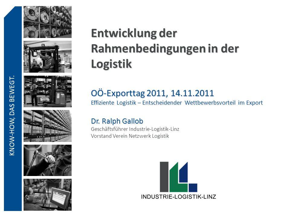 KNOW-HOW, DAS BEWEGT. Entwicklung der Rahmenbedingungen in der Logistik OÖ-Exporttag 2011, 14.11.2011 Effiziente Logistik – Entscheidender Wettbewerbs