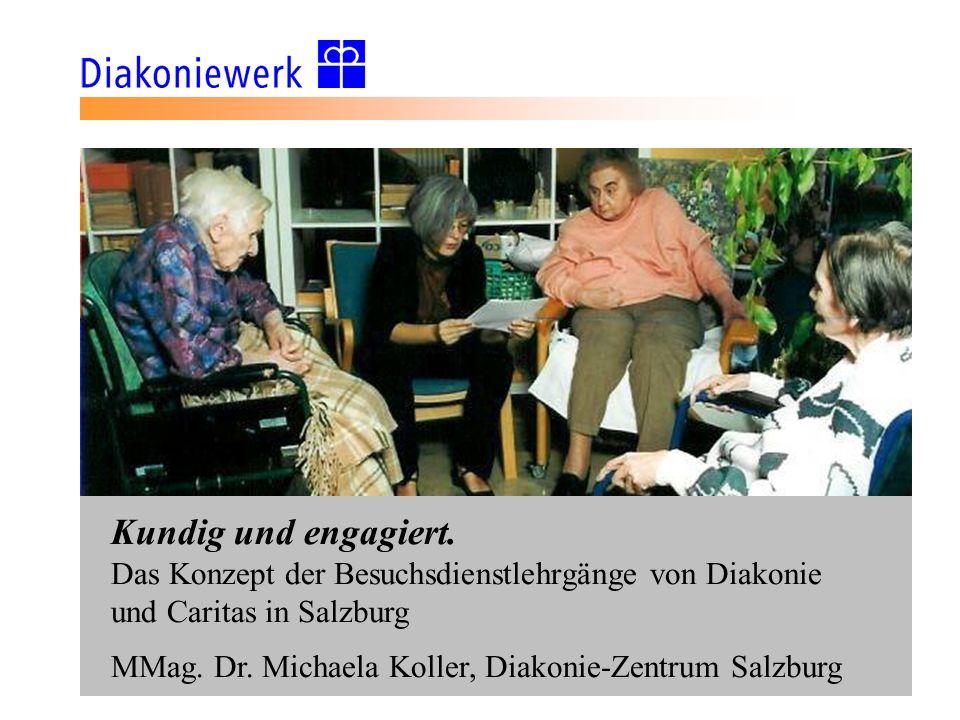 Kundig und engagiert. Das Konzept der Besuchsdienstlehrgänge von Diakonie und Caritas in Salzburg MMag. Dr. Michaela Koller, Diakonie-Zentrum Salzburg