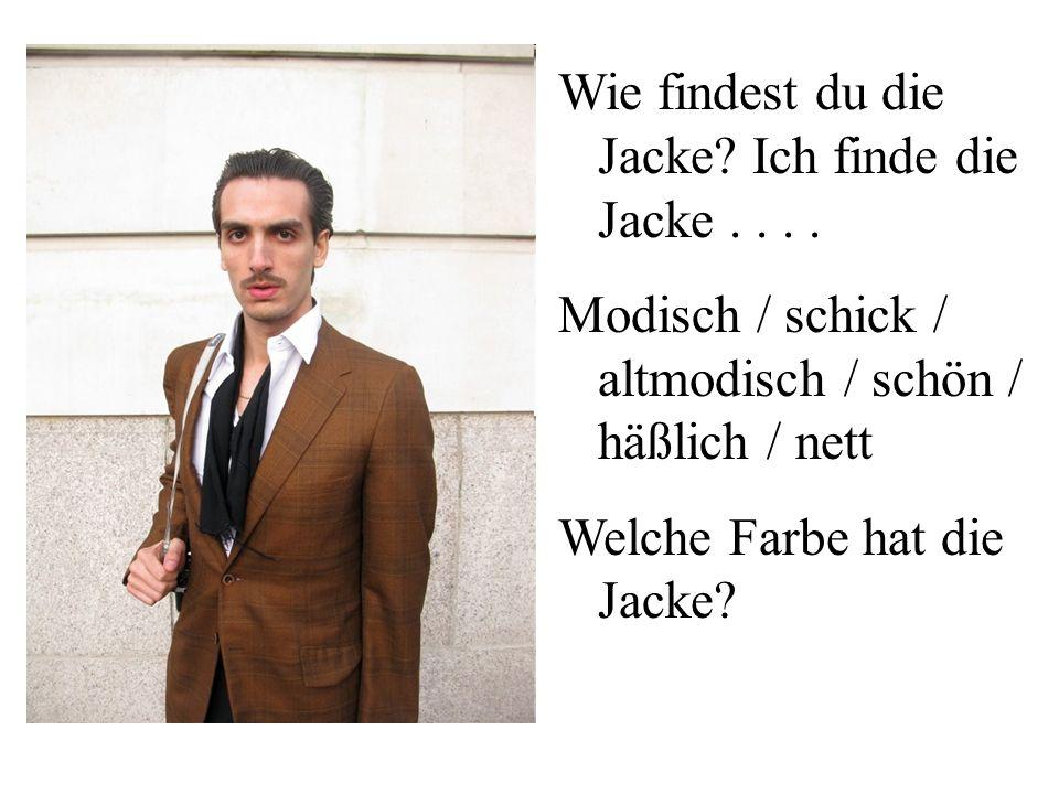 Wie findest du die Jacke? Ich finde die Jacke.... Modisch / schick / altmodisch / schön / häßlich / nett Welche Farbe hat die Jacke?