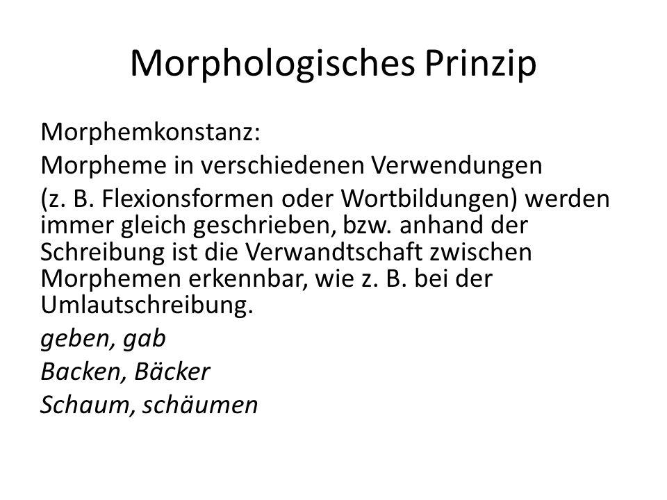 Morphologisches Prinzip Morphemkonstanz: Morpheme in verschiedenen Verwendungen (z. B. Flexionsformen oder Wortbildungen) werden immer gleich geschrie