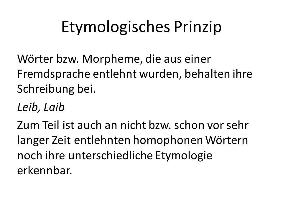 Etymologisches Prinzip Wörter bzw. Morpheme, die aus einer Fremdsprache entlehnt wurden, behalten ihre Schreibung bei. Leib, Laib Zum Teil ist auch a