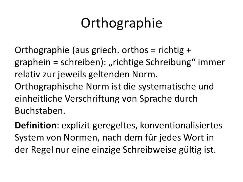 Orthographie Orthographie (aus griech. orthos = richtig + graphein = schreiben): richtige Schreibung immer relativ zur jeweils geltenden Norm. Orthogr