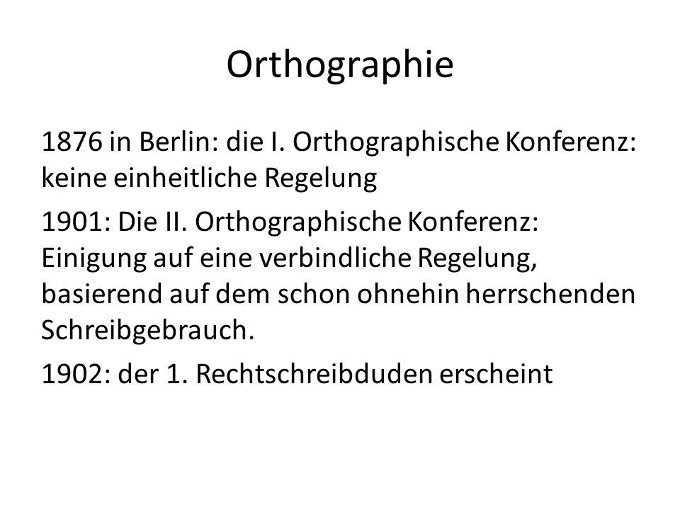 Orthographie 1876 in Berlin: die I. Orthographische Konferenz: keine einheitliche Regelung 1901: Die II. Orthographische Konferenz: Einigung auf eine
