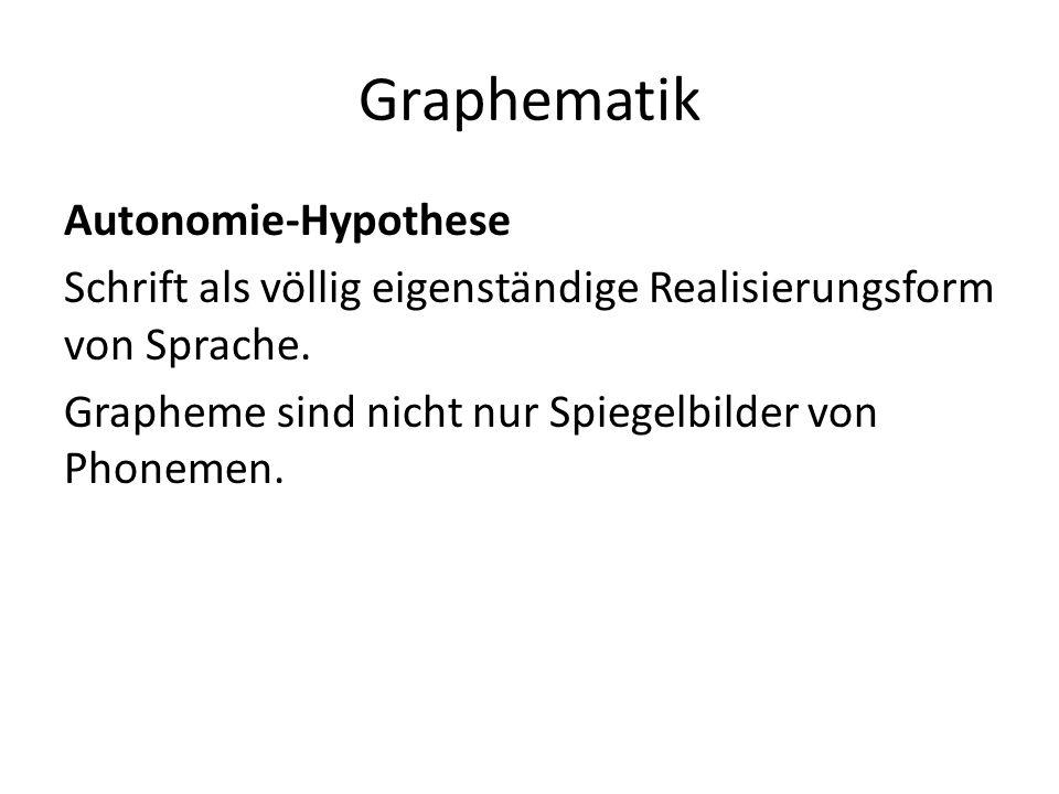 Graphematik Autonomie-Hypothese Schrift als völlig eigenständige Realisierungsform von Sprache. Grapheme sind nicht nur Spiegelbilder von Phonemen.