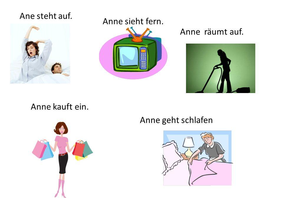 Ane steht auf. Anne räumt auf. Anne geht schlafen Anne sieht fern. Anne kauft ein.