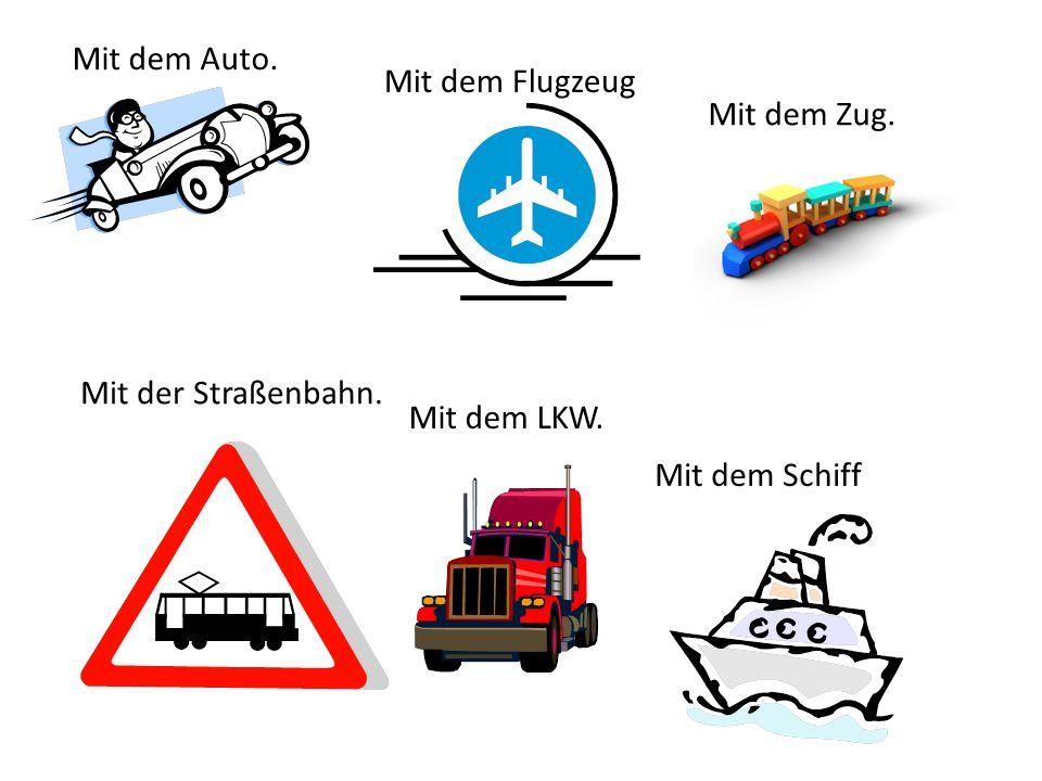 Mit dem Auto. Mit dem Zug. Mit dem Schiff Mit dem Flugzeug Mit der Straßenbahn. Mit dem LKW.