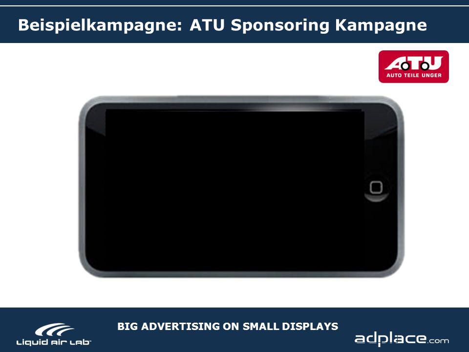 BIG ADVERTISING ON SMALL DISPLAYS Beispielkampagne: ATU Sponsoring Kampagne