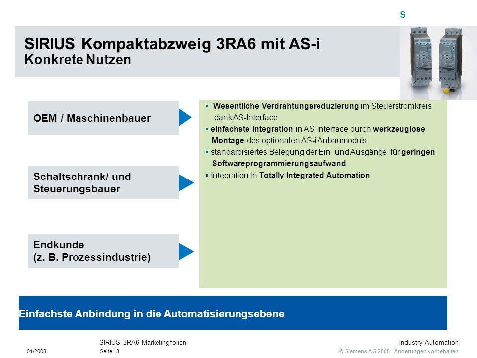 s © Siemens AG 2008 - Änderungen vorbehalten Industry Automation 01/2008Seite 13 SIRIUS 3RA6 Marketingfolien SIRIUS Kompaktabzweig 3RA6 mit AS-i Konkr