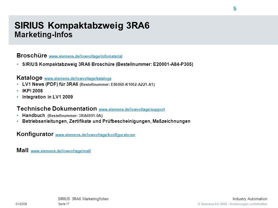 s © Siemens AG 2008 - Änderungen vorbehalten Industry Automation 01/2008Seite 17 SIRIUS 3RA6 Marketingfolien SIRIUS Kompaktabzweig 3RA6 Marketing-Info