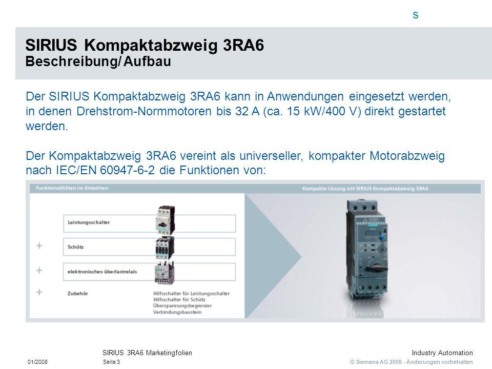 s © Siemens AG 2008 - Änderungen vorbehalten Industry Automation 01/2008Seite 3 SIRIUS 3RA6 Marketingfolien Der SIRIUS Kompaktabzweig 3RA6 kann in Anw