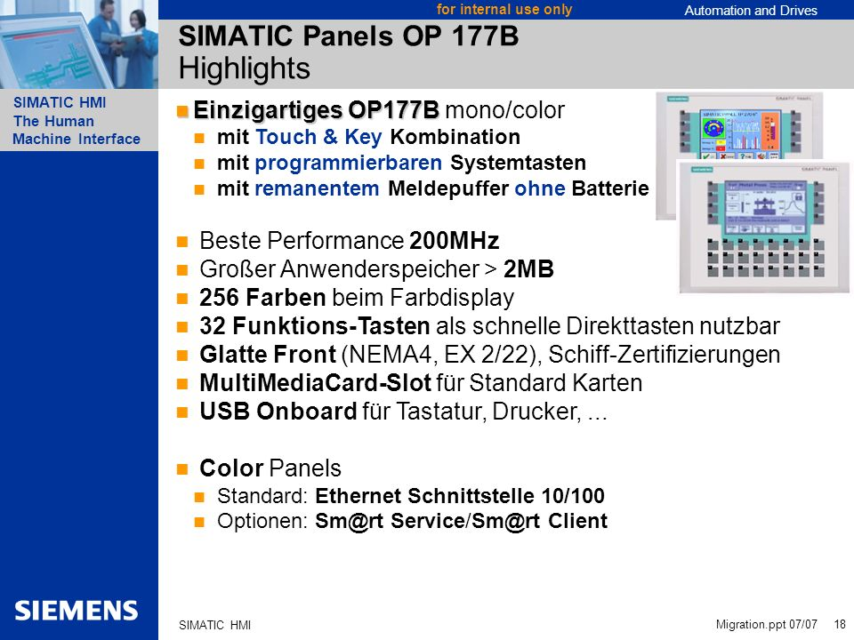 Automation and Drives SIMATIC HMI The Human Machine Interface Migration.ppt 07/07 18 for internal use only SIMATIC HMI SIMATIC Panels OP 177B Highligh