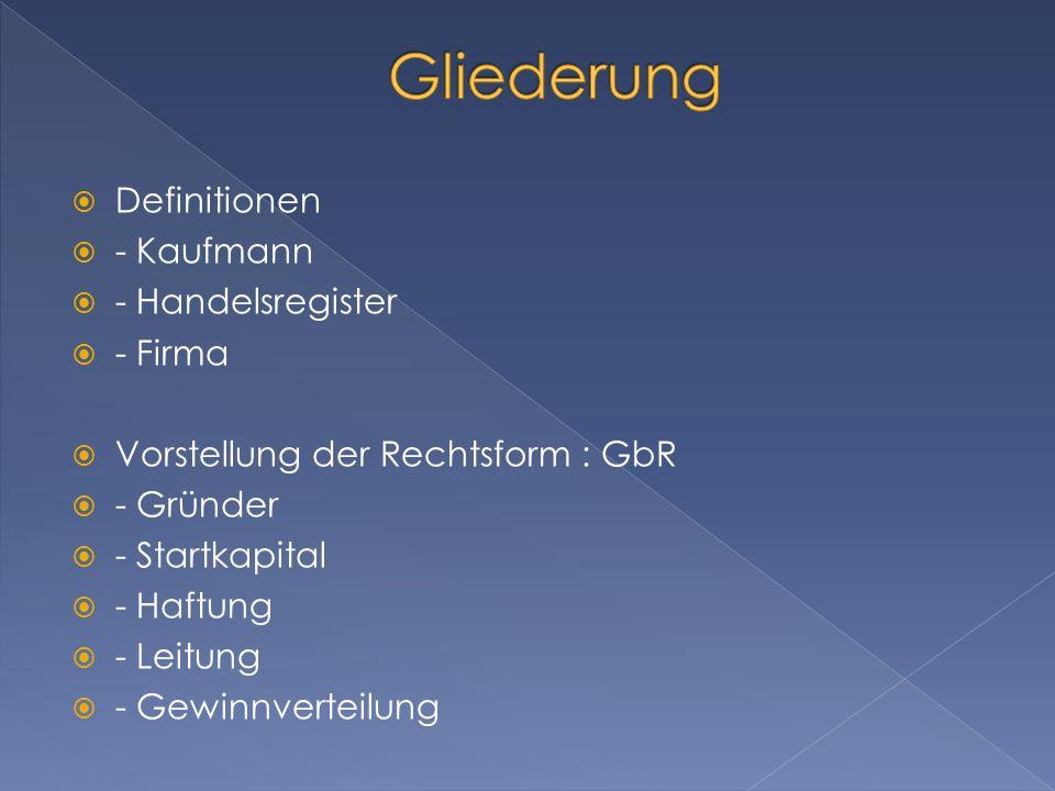 Definitionen - Kaufmann - Handelsregister - Firma Vorstellung der Rechtsform : GbR - Gründer - Startkapital - Haftung - Leitung - Gewinnverteilung