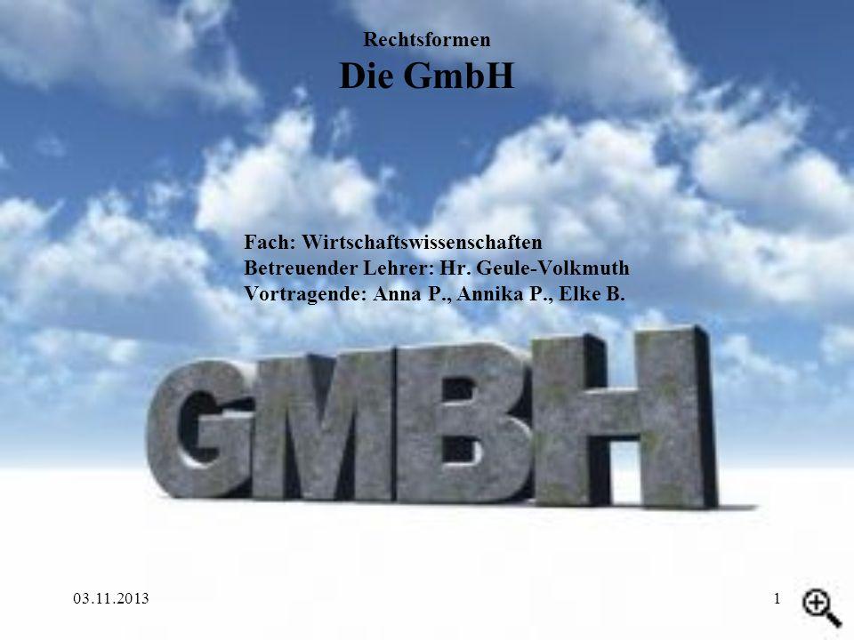 03.11.20131 Fach: Wirtschaftswissenschaften Betreuender Lehrer: Hr. Geule-Volkmuth Vortragende: Anna P., Annika P., Elke B. Rechtsformen Die GmbH
