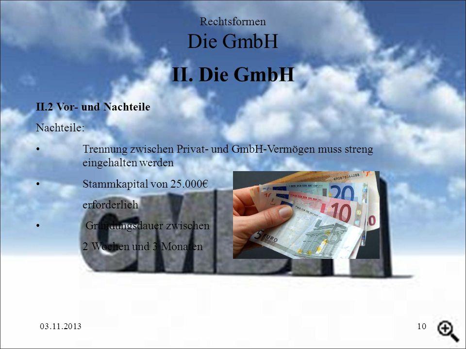 03.11.201310 II. Die GmbH Rechtsformen Die GmbH II.2 Vor- und Nachteile Nachteile: Trennung zwischen Privat- und GmbH-Vermögen muss streng eingehalten