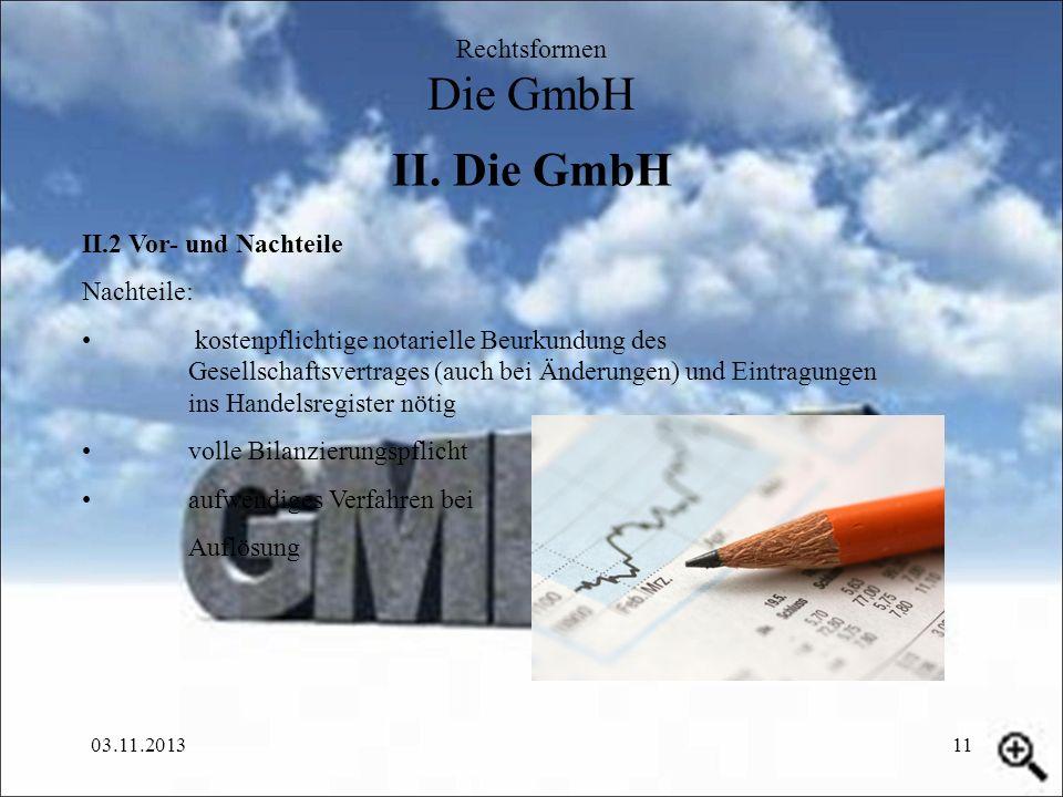 03.11.201311 II. Die GmbH Rechtsformen Die GmbH II.2 Vor- und Nachteile Nachteile: kostenpflichtige notarielle Beurkundung des Gesellschaftsvertrages