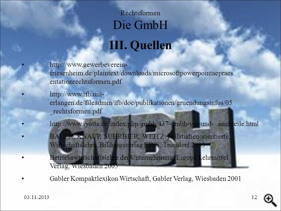 03.11.201312 III. Quellen Rechtsformen Die GmbH http://www.gewerbeverein- friesenheim.de/plaintext/downloads/microsoftpowerpointacpraes entationrechts