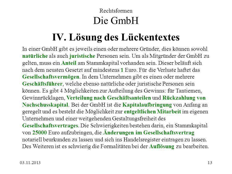 03.11.201313 IV. Lösung des Lückentextes Rechtsformen Die GmbH In einer GmbH gibt es jeweils einen oder mehrere Gründer, dies können sowohl natürliche