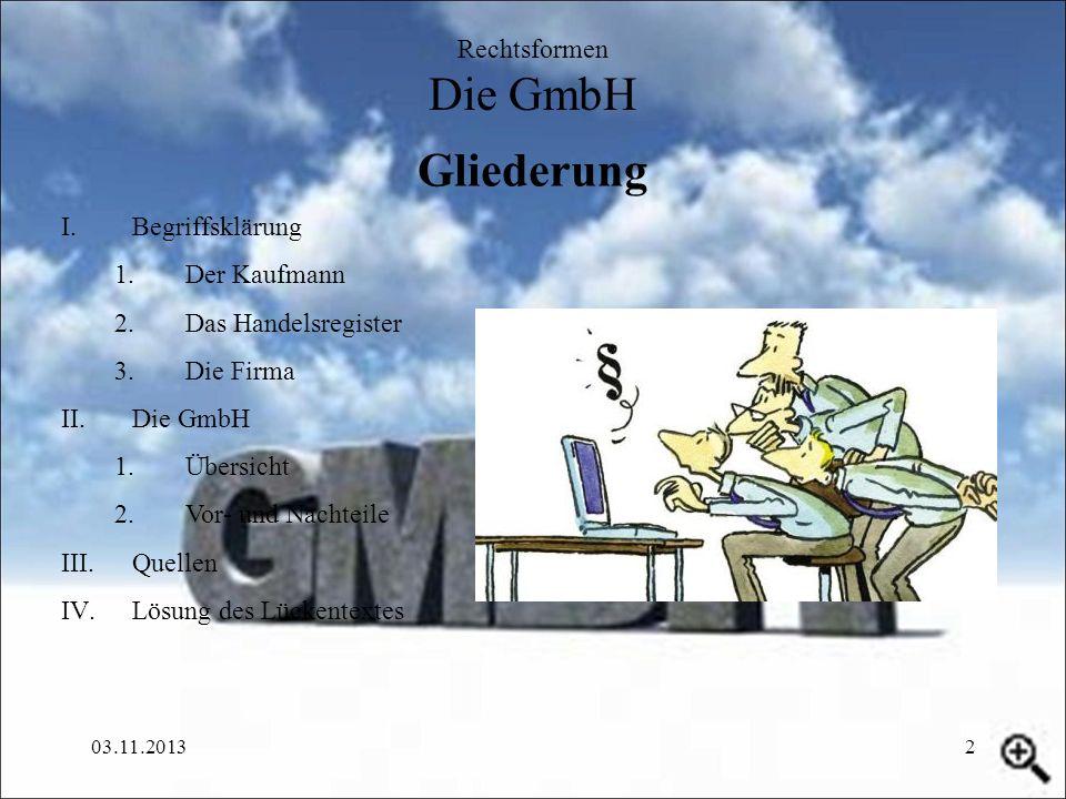 03.11.20132 Gliederung Rechtsformen Die GmbH I.Begriffsklärung 1.Der Kaufmann 2.Das Handelsregister 3.Die Firma II.Die GmbH 1.Übersicht 2.Vor- und Nac