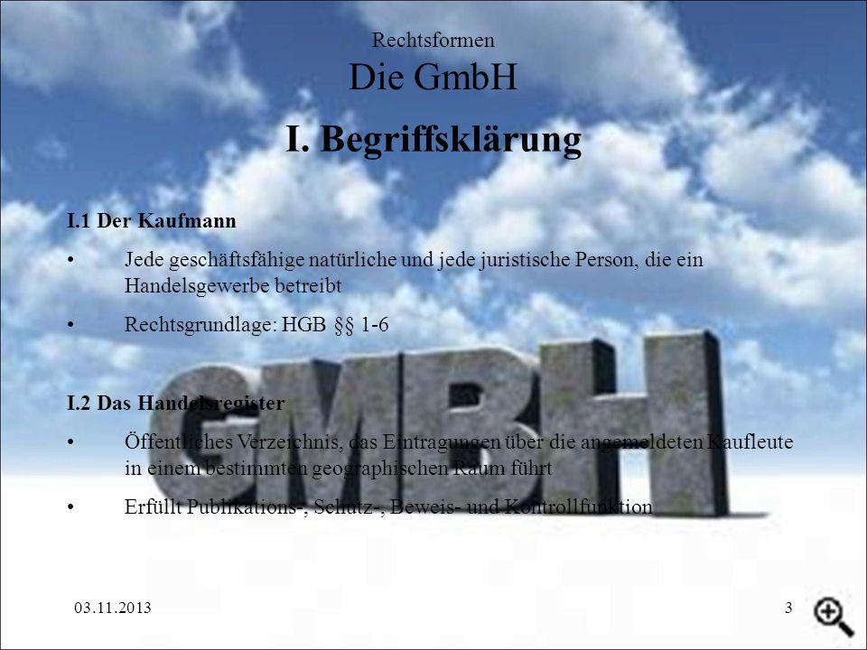 03.11.20133 I. Begriffsklärung Rechtsformen Die GmbH I.1 Der Kaufmann Jede geschäftsfähige natürliche und jede juristische Person, die ein Handelsgewe