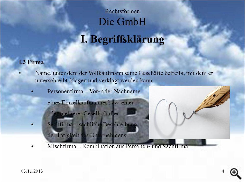 03.11.20134 I. Begriffsklärung Rechtsformen Die GmbH I.3 Firma Name, unter dem der Vollkaufmann seine Geschäfte betreibt, mit dem er unterschreibt, kl