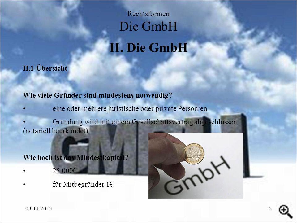 03.11.20135 II. Die GmbH Rechtsformen Die GmbH II.1 Übersicht Wie viele Gründer sind mindestens notwendig? eine oder mehrere juristische oder private