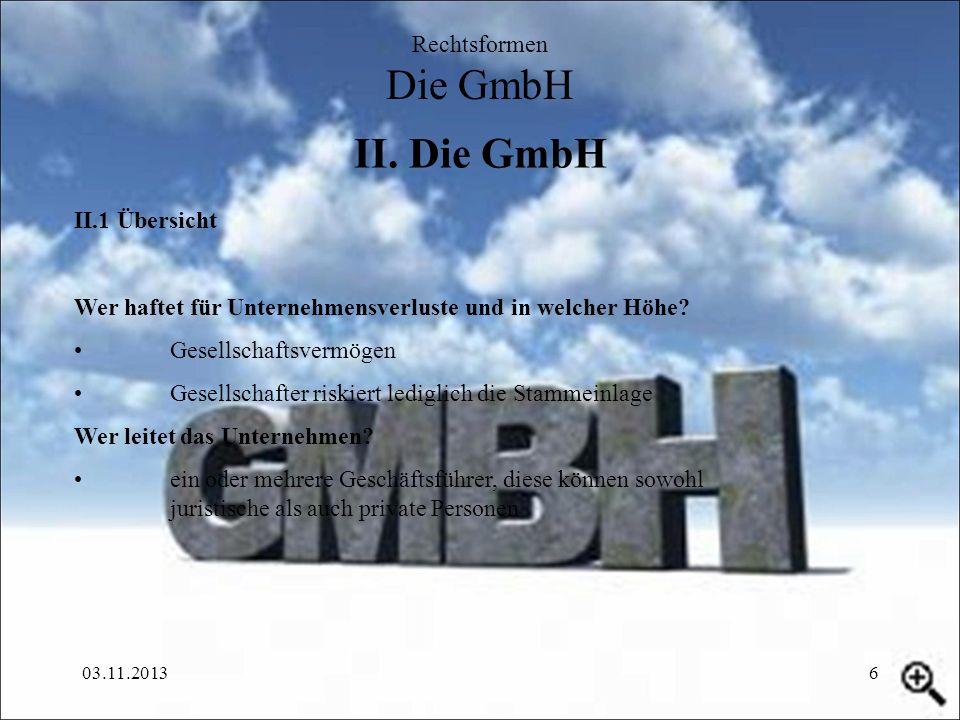 03.11.20136 II. Die GmbH Rechtsformen Die GmbH II.1 Übersicht Wer haftet für Unternehmensverluste und in welcher Höhe? Gesellschaftsvermögen Gesellsch