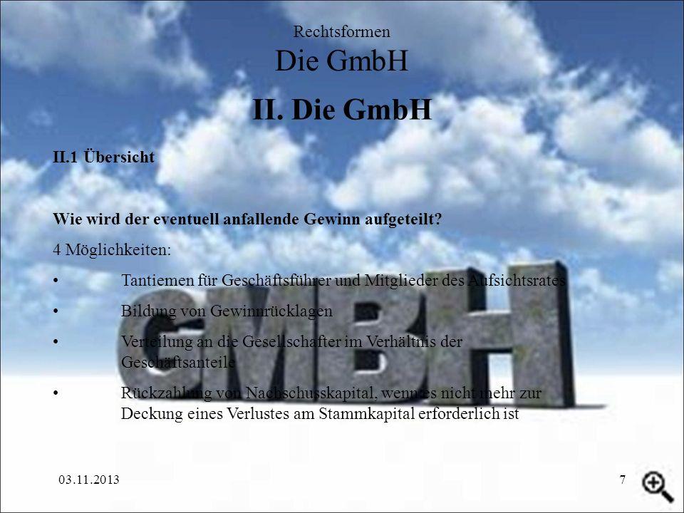 03.11.20137 II. Die GmbH Rechtsformen Die GmbH II.1 Übersicht Wie wird der eventuell anfallende Gewinn aufgeteilt? 4 Möglichkeiten: Tantiemen für Gesc