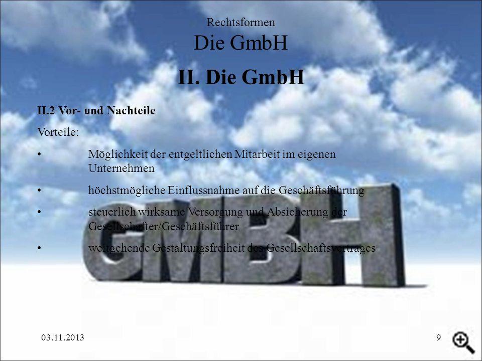 03.11.20139 II. Die GmbH Rechtsformen Die GmbH II.2 Vor- und Nachteile Vorteile: Möglichkeit der entgeltlichen Mitarbeit im eigenen Unternehmen höchst