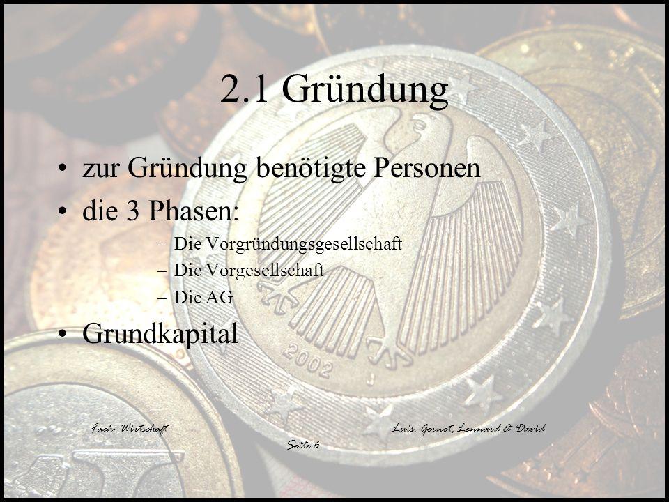Fach: WirtschaftLuis, Gernot, Lennard & David Seite 6 2.1 Gründung zur Gründung benötigte Personen die 3 Phasen: –Die Vorgründungsgesellschaft –Die Vo