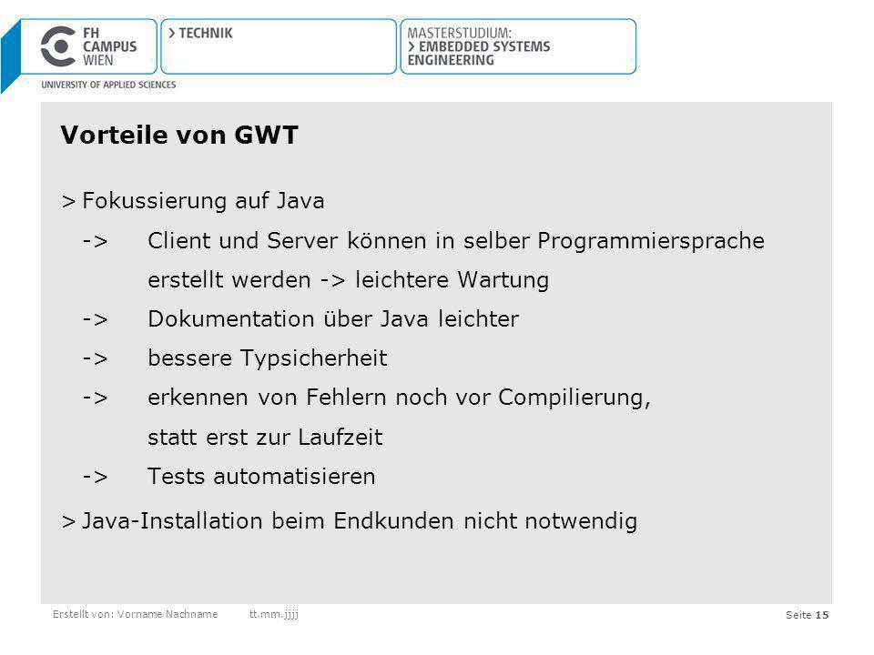 Seite 15Erstellt von: Vorname Nachnamett.mm.jjjj Vorteile von GWT >Fokussierung auf Java -> Client und Server können in selber Programmiersprache erst