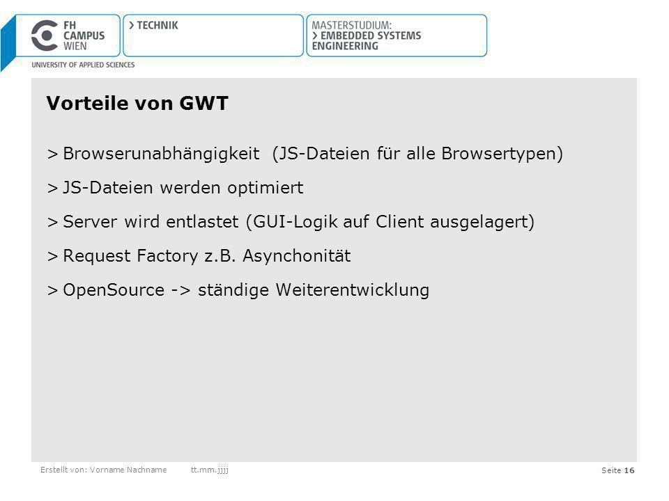 Seite 16 Vorteile von GWT >Browserunabhängigkeit (JS-Dateien für alle Browsertypen) >JS-Dateien werden optimiert >Server wird entlastet (GUI-Logik auf