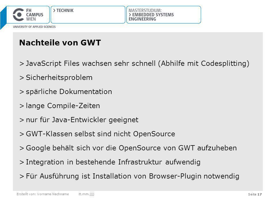 Seite 17Erstellt von: Vorname Nachnamett.mm.jjjj Nachteile von GWT >JavaScript Files wachsen sehr schnell (Abhilfe mit Codesplitting) >Sicherheitsprob